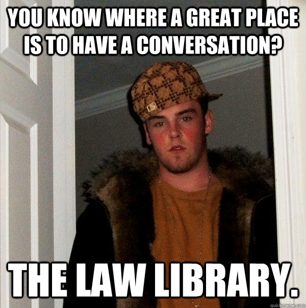 You know where a great place is to have a conversation? The law library. - You know where a great place is to have a conversation? The law library.  Misc