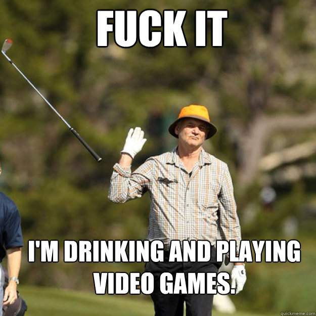 FUCK IT I'm drinking and playing video games. - FUCK IT I'm drinking and playing video games.  Misc