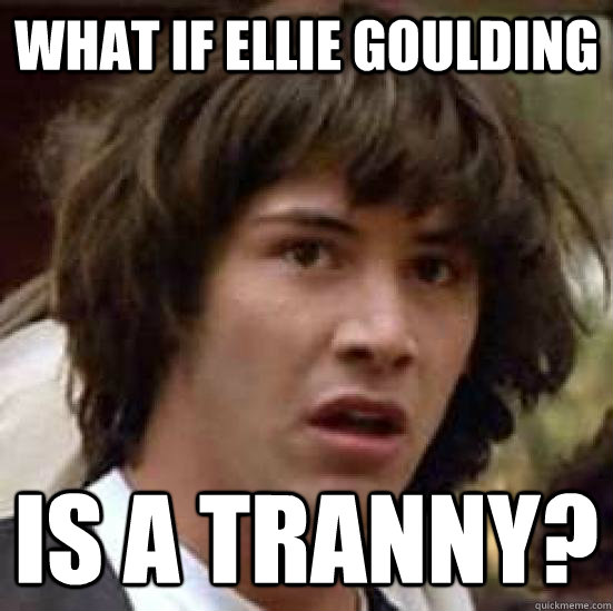 cce3e4b6fbf11be7f28565e21704b9f35adf8a1b5cda1787357fd0fad489baa9 what if ellie goulding is a tranny? conspiracy keanu quickmeme