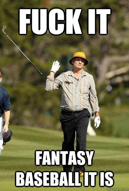 Fuck it Fantasy Baseball it is - Fuck it Fantasy Baseball it is  Bill Murray