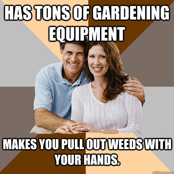 Has tons of gardening equipment  makes you pull out weeds with your hands.  - Has tons of gardening equipment  makes you pull out weeds with your hands.   Scumbag Parents