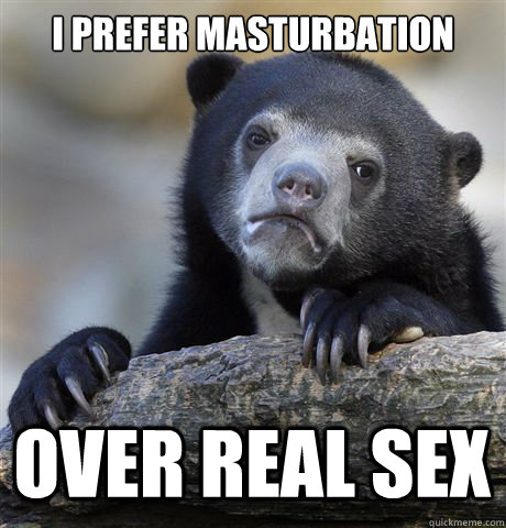 I prefer masturbation over real sex - I prefer masturbation over real sex  Confession Bear