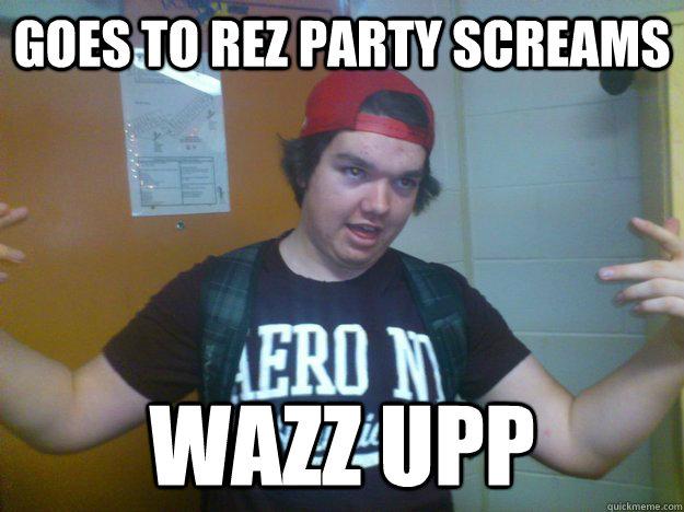 cce8e6dc1e55b2fd49041041efbec28b306c9f3e748a97a1bc368c84e49aee20 goes to rez party screams wazz upp misc quickmeme