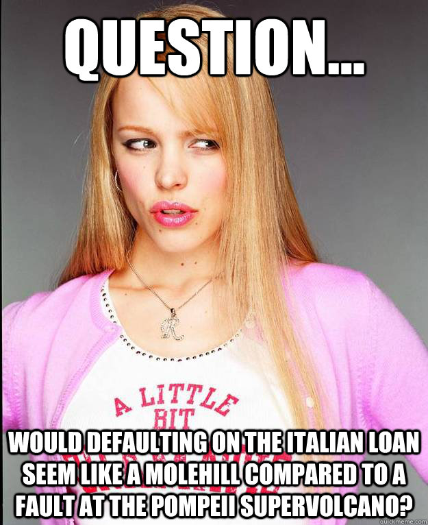 Question... would defaulting on the Italian loan seem like a molehill compared to a fault at the Pompeii supervolcano?