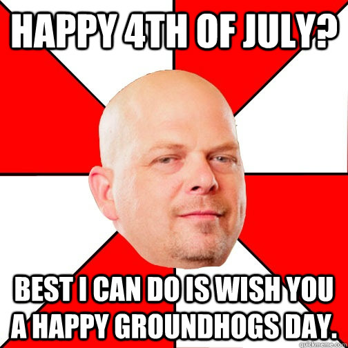 Happy 4th of July? Best I can do is wish you a happy groundhogs day.
