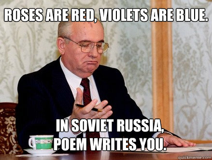 Roses are red, Violets are blue. In Soviet Russia, poem writes you. - Roses are red, Violets are blue. In Soviet Russia, poem writes you.  Soviet Russia
