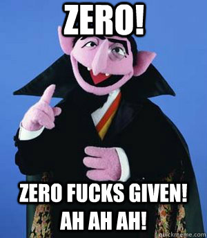 zero! zero fucks given!  Ah ah ah! - zero! zero fucks given!  Ah ah ah!  the count