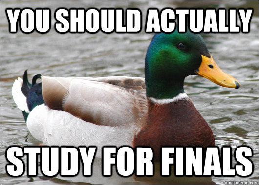 You should actually Study for finals - You should actually Study for finals  Actual Advice Mallard