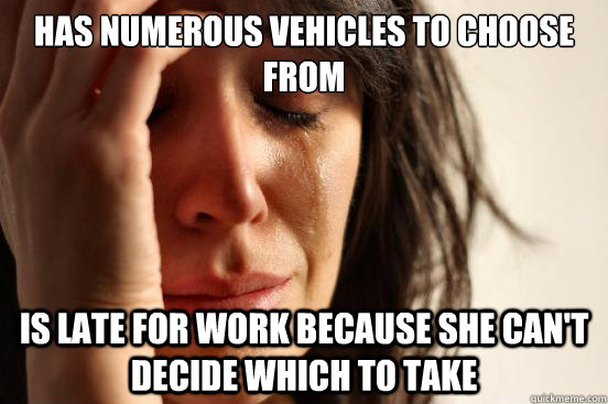 Has numerous vehicles to choose from Is late for work because she can't decide which to take - Has numerous vehicles to choose from Is late for work because she can't decide which to take  First World Problems