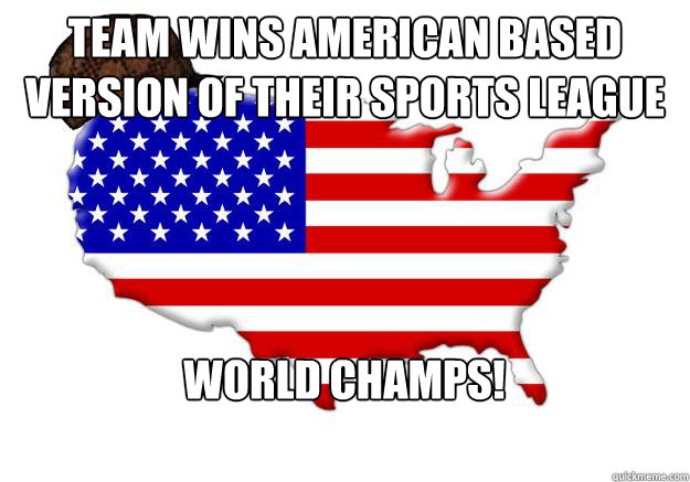 Team wins American based version of their sports league World Champs! - Team wins American based version of their sports league World Champs!  Scumbag america