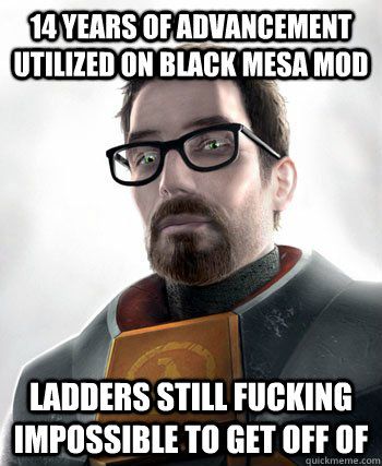 14 years of advancement utilized on black mesa mod ladders still fucking impossible to get off of  gordon freeman