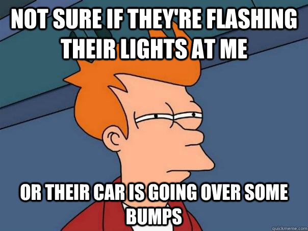 Not sure if they're flashing their lights at me Or their car is going over some bumps - Not sure if they're flashing their lights at me Or their car is going over some bumps  Futurama Fry