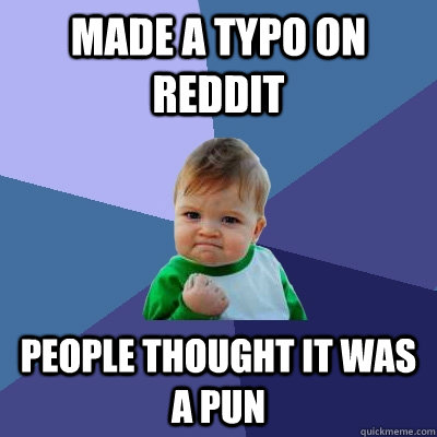 Made a typo on reddit people thought it was a pun - Made a typo on reddit people thought it was a pun  Success Kid