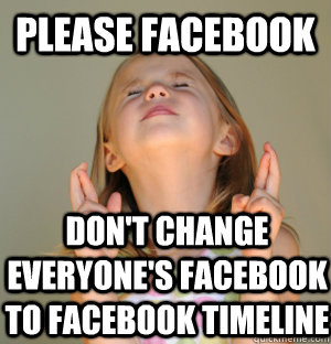 Please facebook don't change everyone's facebook to facebook timeline