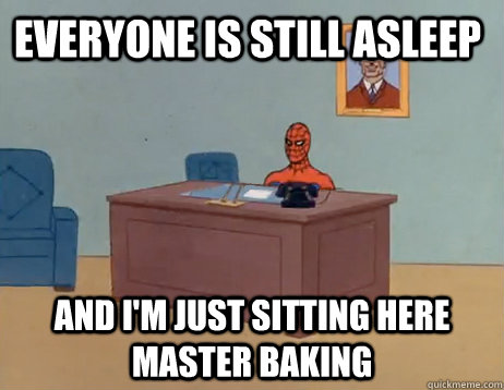 Everyone is still asleep           and I'm just sitting here master baking  - Everyone is still asleep           and I'm just sitting here master baking   Misc