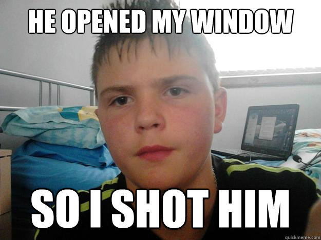 he opened my window   so i shot him
