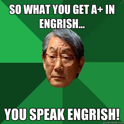 So what you get A+ in Engrish... You speak ENGRISH! - So what you get A+ in Engrish... You speak ENGRISH!  High Expectations Asian Father