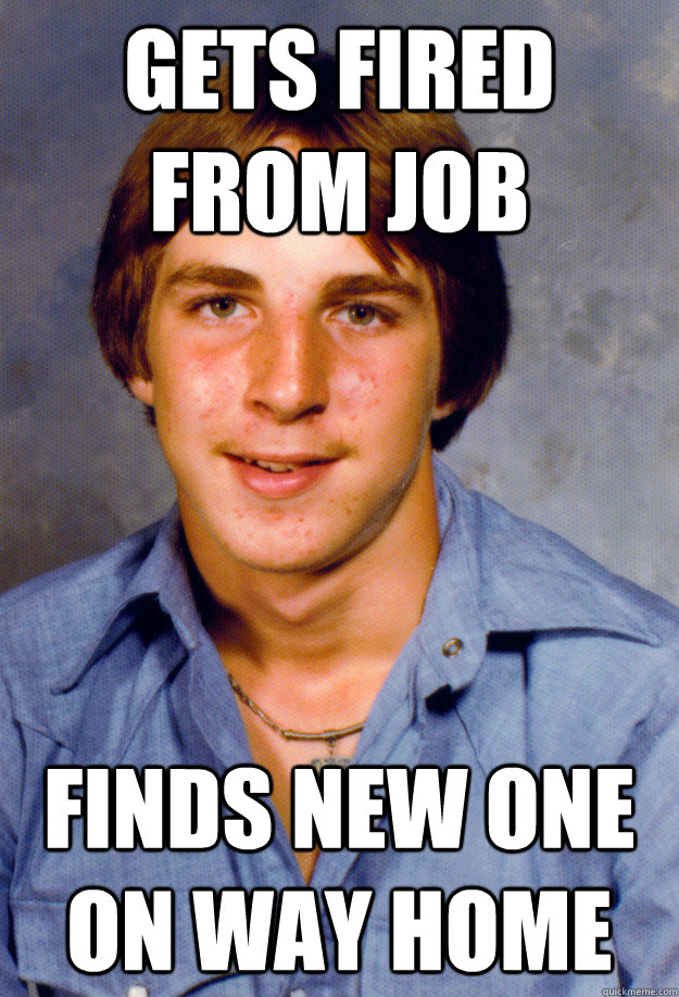 gets fired from job Finds new one on way home - gets fired from job Finds new one on way home  Old Economy Steven