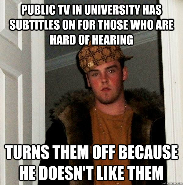 Public TV in university has subtitles on for those who are hard of hearing Turns them off because He doesn't like them - Public TV in university has subtitles on for those who are hard of hearing Turns them off because He doesn't like them  Scumbag Steve