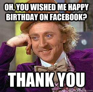 Oh, you wished me happy birthday on facebook? thank you  - Oh, you wished me happy birthday on facebook? thank you   Condescending Wonka