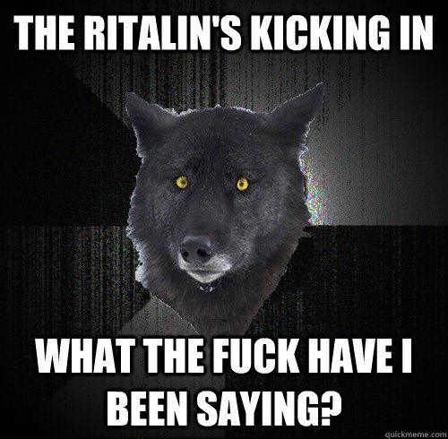The ritalin's kicking in What the fuck have I been saying? - The ritalin's kicking in What the fuck have I been saying?  Sedated Wolf