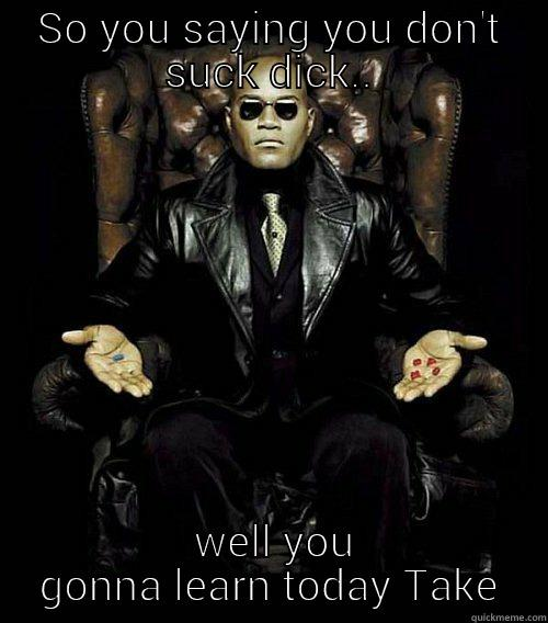 SO YOU SAYING YOU DON'T SUCK DICK..  WELL YOU GONNA LEARN TODAY TAKE Morpheus