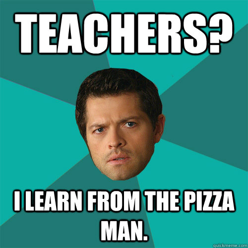 Teachers? I learn from the pizza man. - Teachers? I learn from the pizza man.  Anti-Joke Castiel
