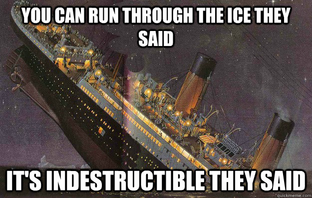 You can run through the ice they said It's indestructible they said - You can run through the ice they said It's indestructible they said  Bad Luck Titanic