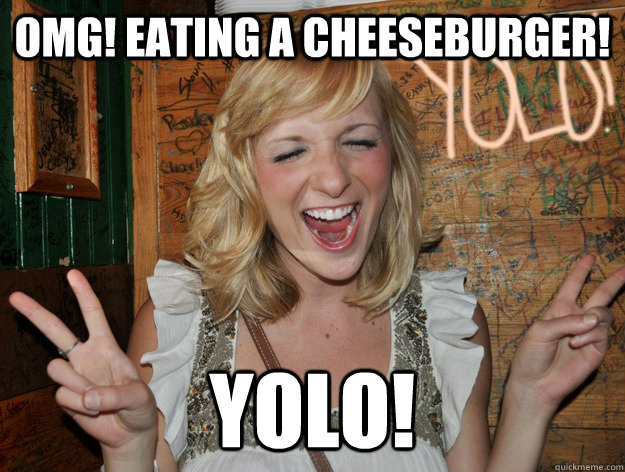 omg! Eating a cheeseburger! yolo!