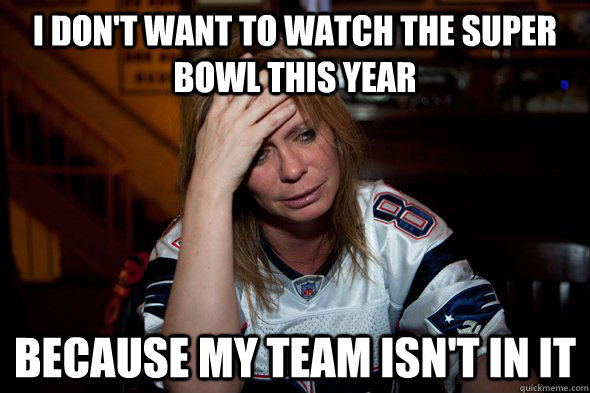 I don't want to watch the super bowl this year because my team isn't in it - I don't want to watch the super bowl this year because my team isn't in it  Sports World Prpblem