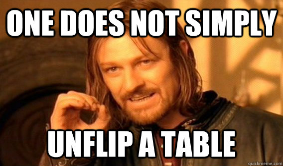 One does not simply unflip a table