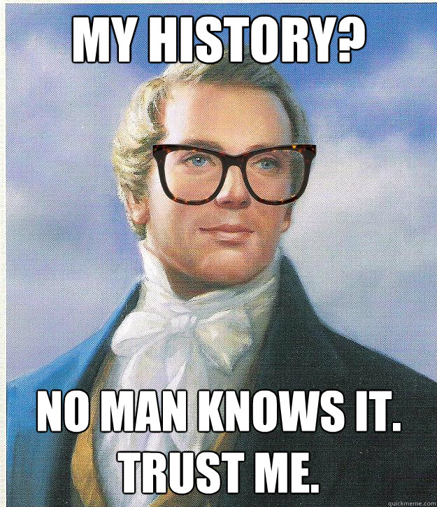 my history? no man knows it. trust me.