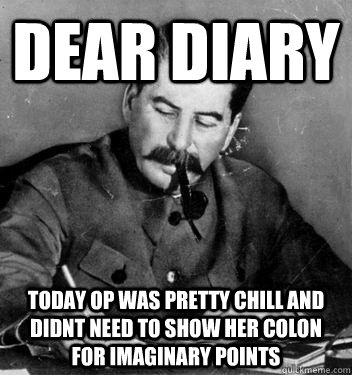 Dear Diary today OP was pretty chill and didnt need to show her colon for imaginary points