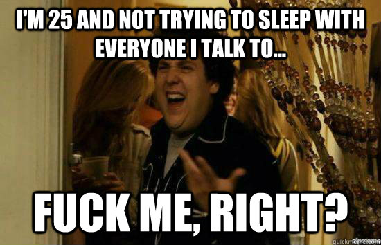 I'm 25 and not trying to sleep with everyone I talk to... Fuck me, right? - I'm 25 and not trying to sleep with everyone I talk to... Fuck me, right?  Misc