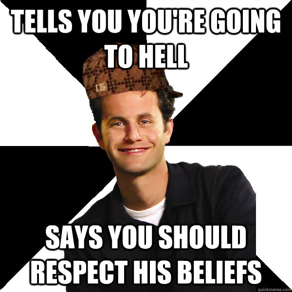 Tells you you're going to hell says you should respect his beliefs - Tells you you're going to hell says you should respect his beliefs  Scumbag Christian