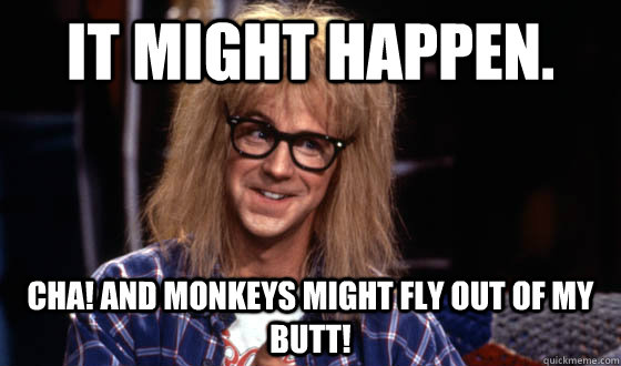 It might happen. Cha! And monkeys might fly out of my butt! - It might happen. Cha! And monkeys might fly out of my butt!  Garth Waynes world