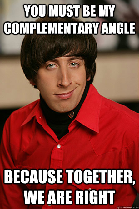 You must be my complementary angle because together, we are right  Pickup Line Scientist