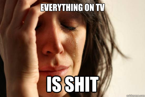 everything on tv is shit - everything on tv is shit  First World Problems