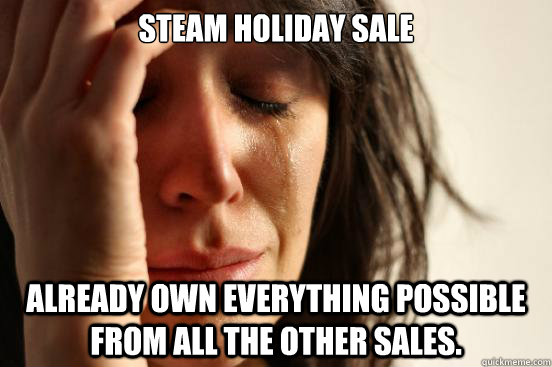 Steam Holiday Sale Already own everything possible from all the other sales.    First World Problems