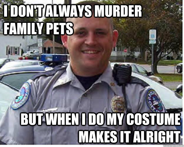 I don't always murder family pets But when I do my costume makes it alright