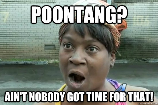 Poontang? Ain't nobody got time for that!