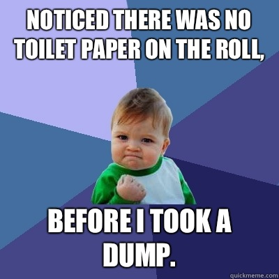 Noticed there was no toilet paper on the roll, Before I took a dump. - Noticed there was no toilet paper on the roll, Before I took a dump.  Success Kid
