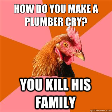 How do you make a plumber cry? you kill his family   Anti-Joke Chicken
