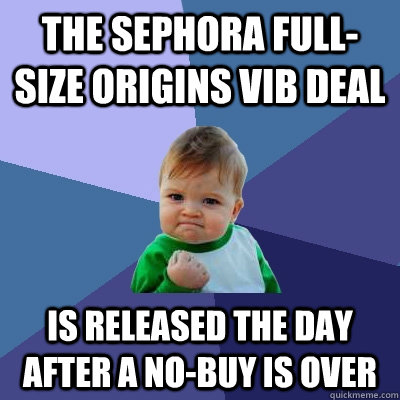 The Sephora full-size Origins VIB deal Is released the day after a no-buy is over - The Sephora full-size Origins VIB deal Is released the day after a no-buy is over  Success Kid
