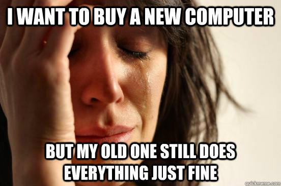 I want to buy a new computer but my old one still does everything just fine - I want to buy a new computer but my old one still does everything just fine  First World Problems