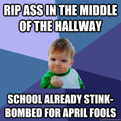 Rip ass in the middle of the hallway School already stink-bombed for april fools - Rip ass in the middle of the hallway School already stink-bombed for april fools  Success Kid
