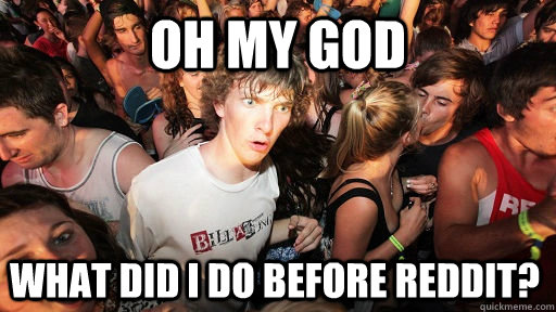 oh my God what did I do before reddit? - oh my God what did I do before reddit?  Sudden Clarity Clarence