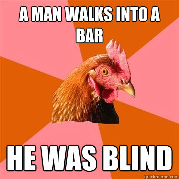 A man walks into a bar he was blind - A man walks into a bar he was blind  Anti-Joke Chicken