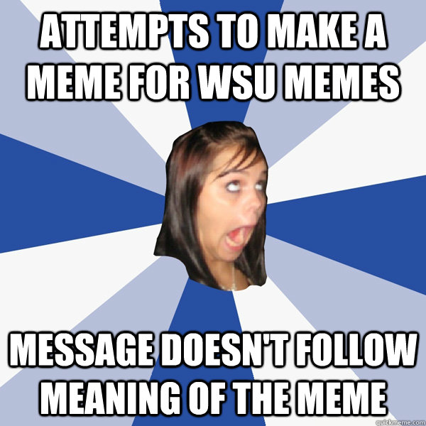 attempts to make a meme for wsu memes message doesn't follow meaning of the meme - attempts to make a meme for wsu memes message doesn't follow meaning of the meme  Annoying Facebook Girl