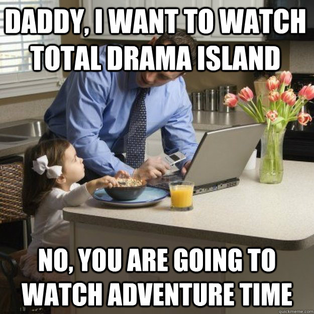 Daddy, I want to watch total drama island no, you are going to watch adventure time